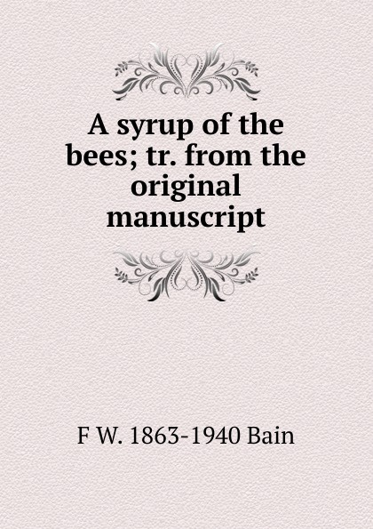 F W. 1863-1940 Bain A syrup of the bees; tr. from the original manuscript f w 1863 1940 bain on the realisation of the possible and the spirit of aristotle