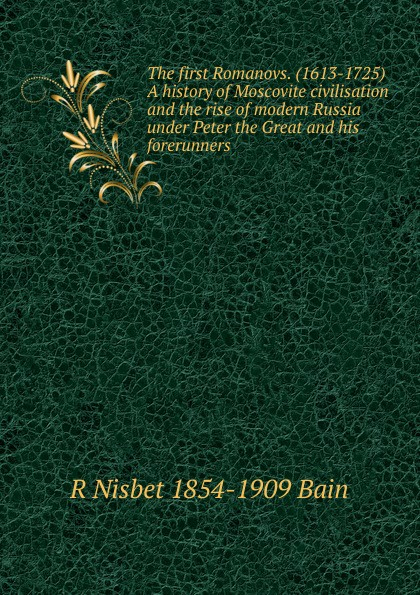 R Nisbet 1854-1909 Bain The first Romanovs. (1613-1725) A history of Moscovite civilisation and the rise of modern Russia under Peter the Great and his forerunners montefiore s the romanovs 1613 1918