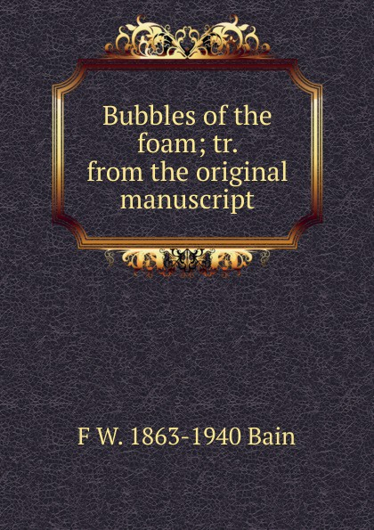 F W. 1863-1940 Bain Bubbles of the foam; tr. from the original manuscript f w 1863 1940 bain on the realisation of the possible and the spirit of aristotle