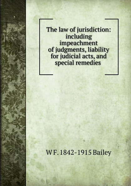 The law of jurisdiction: including impeachment of judgments, liability for judicial acts, and special remedies .