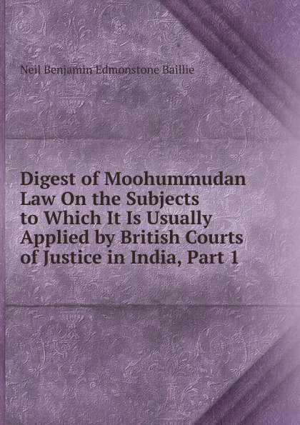 Digest of Moohummudan Law On the Subjects to Which It Is Usually Applied by British Courts of Justice in India, Part 1
