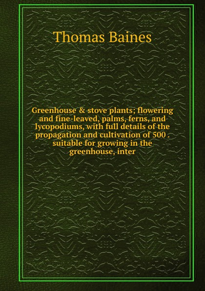 Thomas Baines Greenhouse . stove plants; flowering and fine-leaved, palms, ferns, and lycopodiums, with full details of the propagation and cultivation of 500 . suitable for growing in the greenhouse, inter 72 led ufo growing lamp full spectrum hydroponics system for vegetable garden flower plant grow light hydro indoor greenhouse
