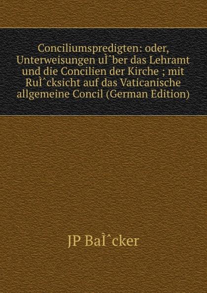 JP Bäcker Conciliumspredigten: oder, Unterweisungen uI.ber das Lehramt und die Concilien der Kirche ; mit RuI.cksicht auf das Vaticanische allgemeine Concil (German Edition)
