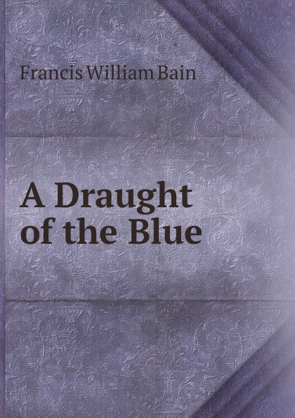 Francis William Bain A Draught of the Blue bain francis william the ashes of a god