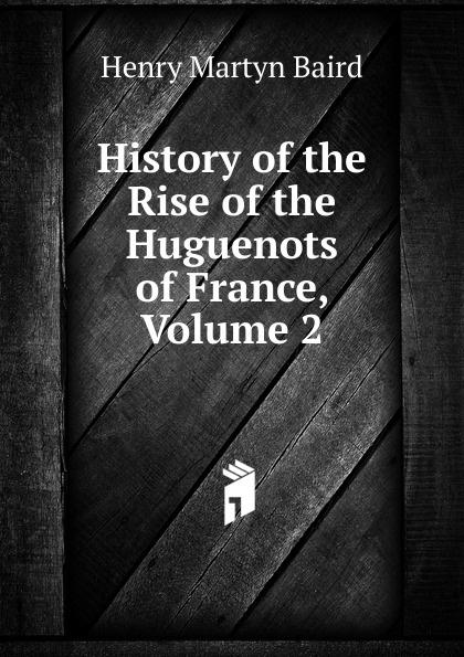 все цены на Henry Martyn Baird History of the Rise of the Huguenots of France, Volume 2 онлайн