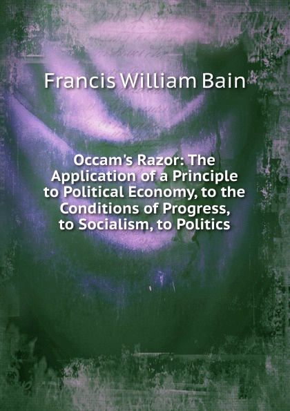 Francis William Bain Occam.s Razor: The Application of a Principle to Political Economy, to the Conditions of Progress, to Socialism, to Politics bain francis william the ashes of a god