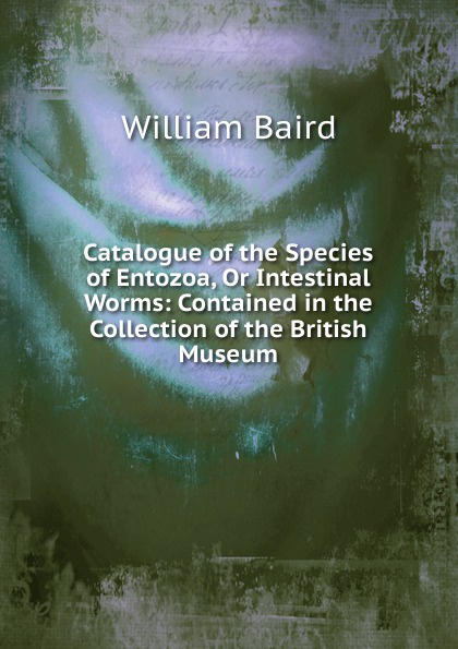 William Baird Catalogue of the Species of Entozoa, Or Intestinal Worms: Contained in the Collection of the British Museum