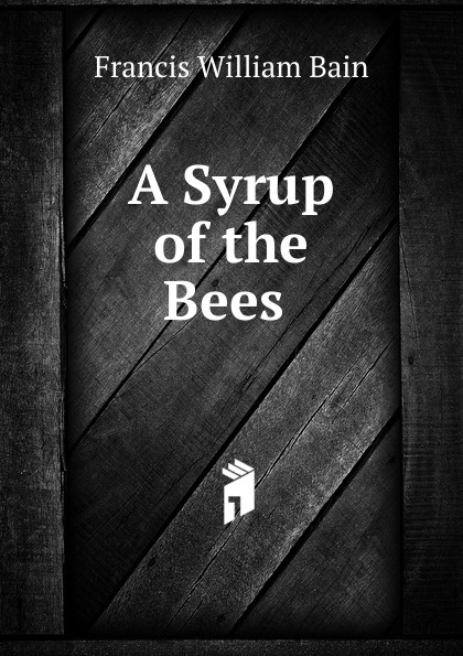 Francis William Bain A Syrup of the Bees . bain francis william the ashes of a god