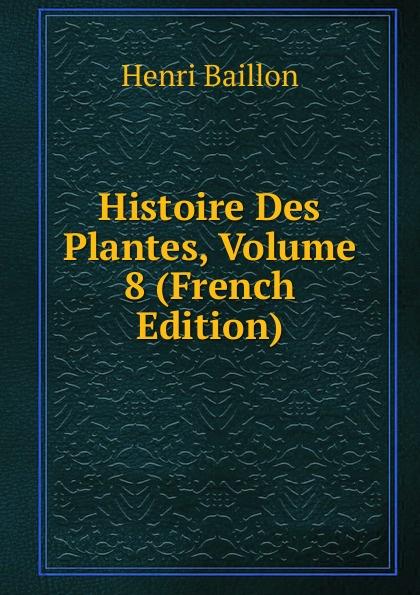 Henri Baillon Histoire Des Plantes, Volume 8 (French Edition)