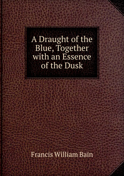 Francis William Bain A Draught of the Blue, Together with an Essence of the Dusk bain francis william the ashes of a god