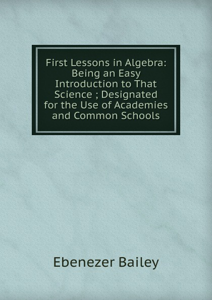 Ebenezer Bailey First Lessons in Algebra: Being an Easy Introduction to That Science ; Designated for the Use of Academies and Common Schools jocelyn louis parker an algebra for high schools and academies