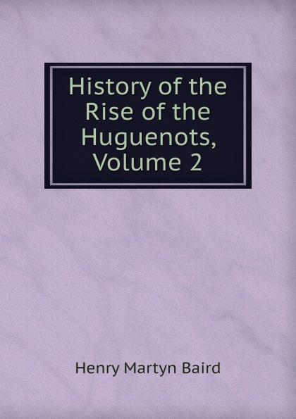 все цены на Henry Martyn Baird History of the Rise of the Huguenots, Volume 2 онлайн
