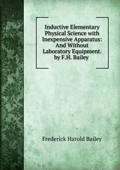 Frederick Harold Bailey Inductive Elementary Physical Science with Inexpensive Apparatus: And Without Laboratory Equipment. by F.H. Bailey . laboratory equipment and apparatus