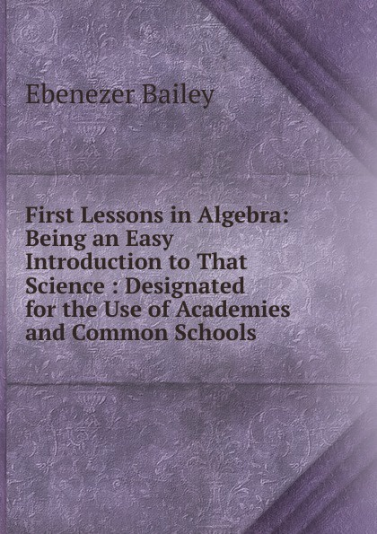 Ebenezer Bailey First Lessons in Algebra: Being an Easy Introduction to That Science : Designated for the Use of Academies and Common Schools jocelyn louis parker an algebra for high schools and academies