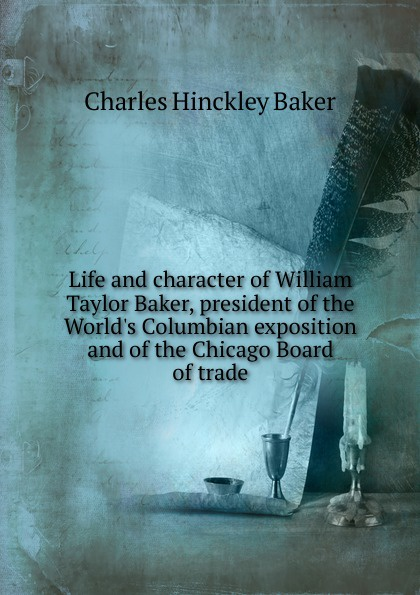Charles Hinckley Baker Life and character of William Taylor Baker, president of the World.s Columbian exposition and of the Chicago Board of trade