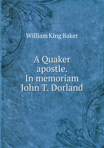 William King Baker A Quaker apostle. In memoriam John T. Dorland