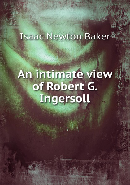 Isaac Newton Baker An intimate view of Robert G. Ingersoll robert green ingersoll the works of robert g ingersoll v 9
