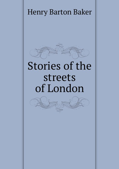 Henry Barton Baker Stories of the streets of London