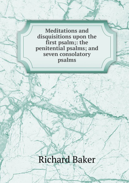Richard Baker Meditations and disquisitions upon the first psalm;: the penitential psalms; and seven consolatory psalms miller andrew meditations on the twenty third and eighty fourth psalms