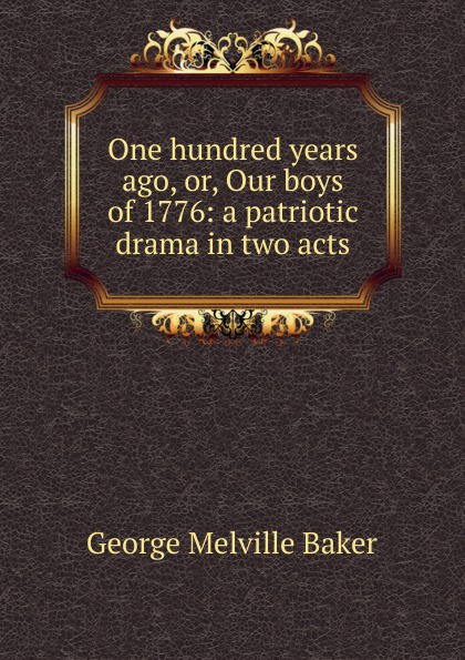 George Melville Baker One hundred years ago, or, Our boys of 1776: a patriotic drama in two acts george melville baker my brother s keeper a drama in three acts