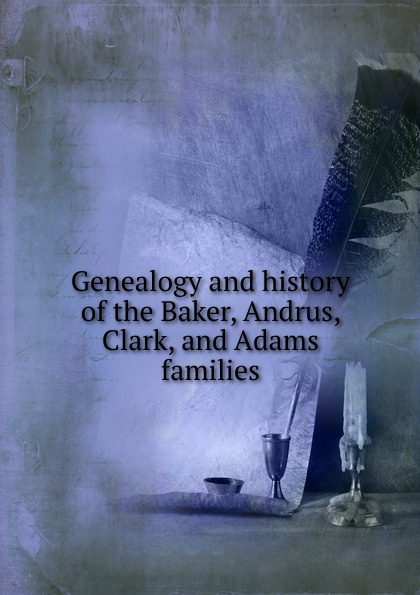 Genealogy and history of the Baker, Andrus, Clark, and Adams families andrus nilk salumets muutumised isbn 9789949589319