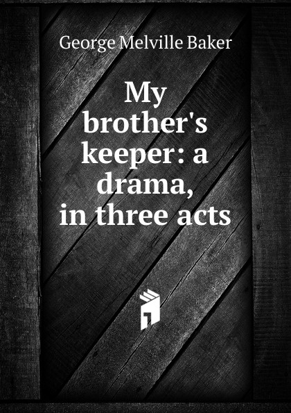 George Melville Baker My brother.s keeper: a drama, in three acts george melville baker my brother s keeper a drama in three acts