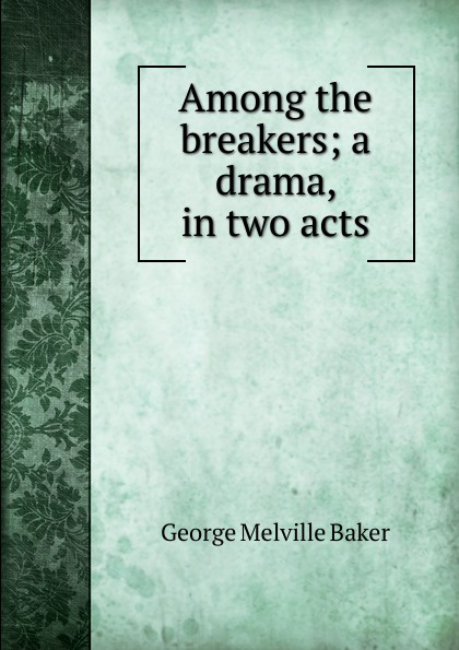George Melville Baker Among the breakers; a drama, in two acts george melville baker my brother s keeper a drama in three acts