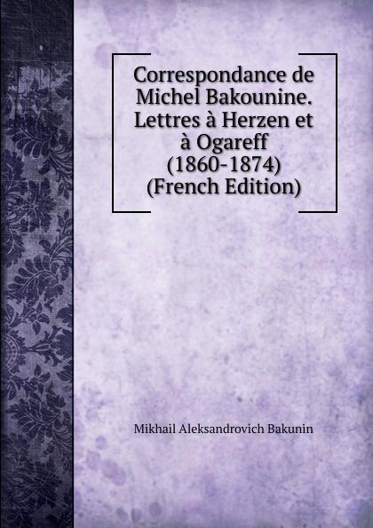 Correspondance de Michel Bakounine. Lettres a Herzen et a Ogareff (1860-1874) (French Edition)