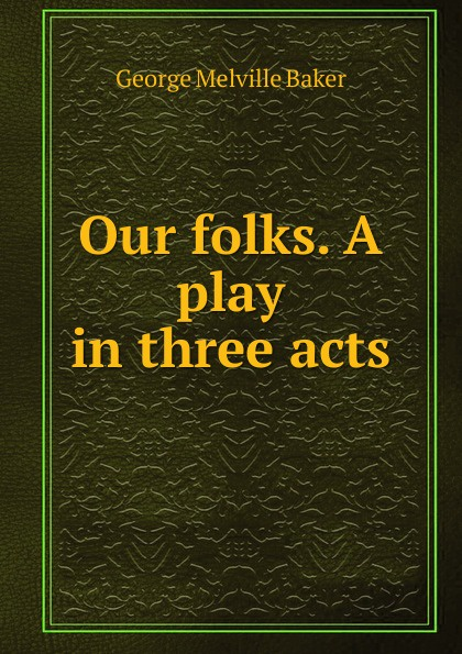 George Melville Baker Our folks. A play in three acts e a bennett milestones a play in three acts