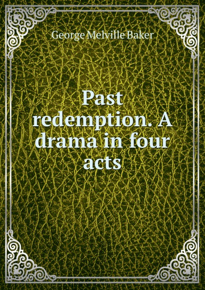 George Melville Baker Past redemption. A drama in four acts george melville baker my brother s keeper a drama in three acts
