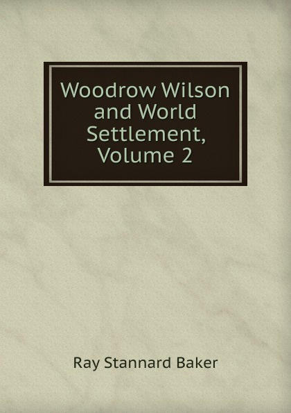 Woodrow Wilson and World Settlement, Volume 2