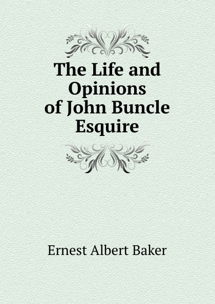 Ernest Albert Baker The Life and Opinions of John Buncle Esquire