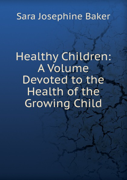 Sara Josephine Baker Healthy Children: A Volume Devoted to the Health of the Growing Child