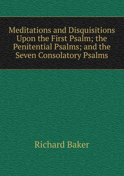 Richard Baker Meditations and Disquisitions Upon the First Psalm; the Penitential Psalms; and the Seven Consolatory Psalms miller andrew meditations on the twenty third and eighty fourth psalms