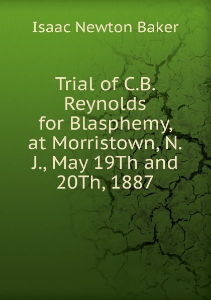 Isaac Newton Baker Trial of C.B. Reynolds for Blasphemy, at Morristown, N.J., May 19Th and 20Th, 1887