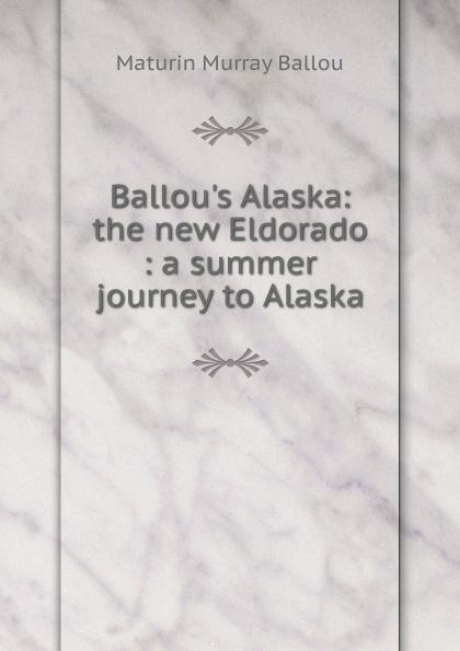Maturin Murray Ballou Ballou.s Alaska: the new Eldorado : a summer journey to Alaska ballou maturin murray the new eldorado a summer journey to alaska