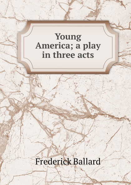 Frederick Ballard Young America; a play in three acts e a bennett milestones a play in three acts