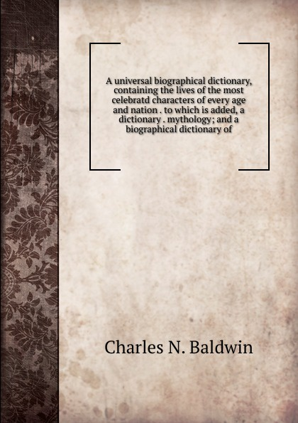 Charles N. Baldwin A universal biographical dictionary, containing the lives of the most celebratd characters of every age and nation . to which is added, a dictionary . mythology; and a biographical dictionary of chino n a dictionary of basic japanese sentence patterns