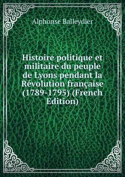 Alphonse Balleydier Histoire politique et militaire du peuple de Lyons pendant la Revolution francaise (1789-1795) (French Edition)