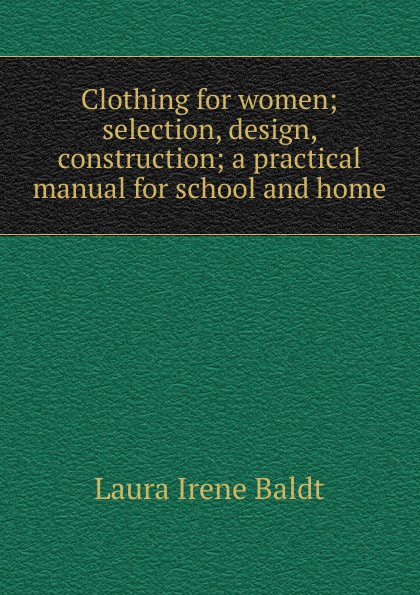 Laura Irene Baldt Clothing for women; selection, design, construction; a practical manual for school and home