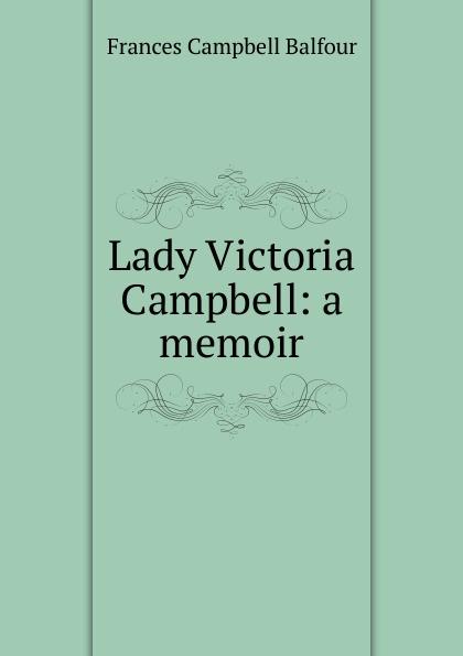 Frances Campbell Balfour Lady Victoria Campbell: a memoir