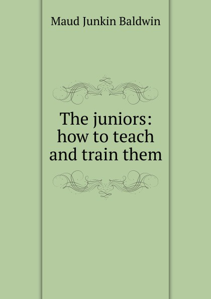 Maud Junkin Baldwin The juniors: how to teach and train them baldwin j tell me how long the train s been gone
