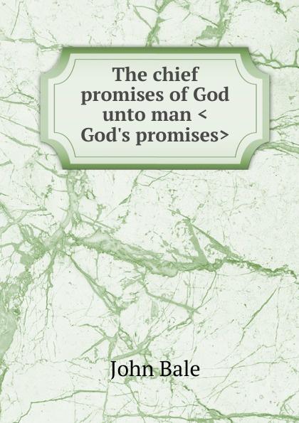John Bale The chief promises of God unto man .God.s promises. shelley cooper promises promises