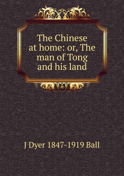 J Dyer 1847-1919 Ball The Chinese at home: or, The man of Tong and his land