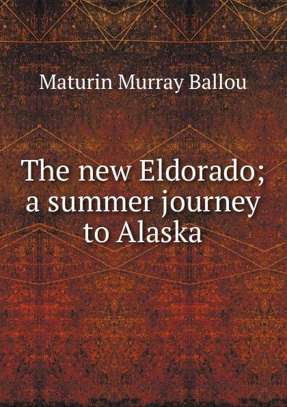 Maturin Murray Ballou The new Eldorado; a summer journey to Alaska ballou maturin murray the new eldorado a summer journey to alaska