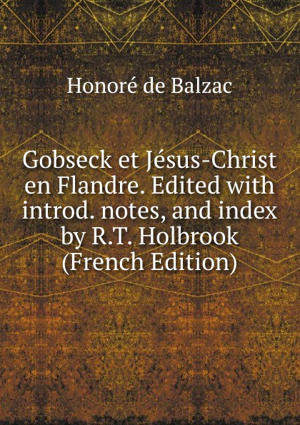 Honoré de Balzac Gobseck et Jesus-Christ en Flandre. Edited with introd. notes, and index by R.T. Holbrook (French Edition)