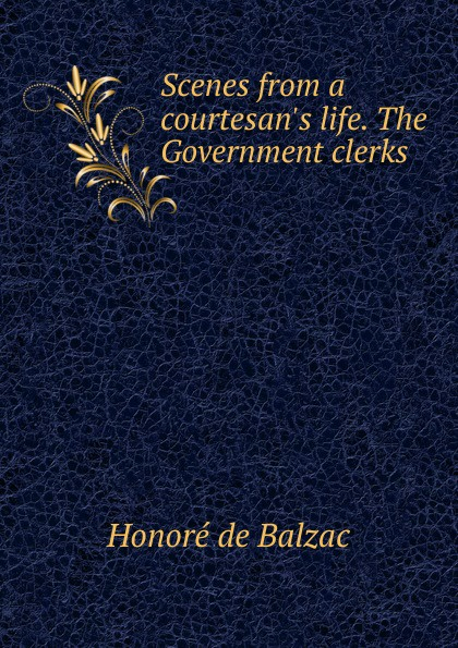 Honoré de Balzac Scenes from a courtesan.s life. The Government clerks