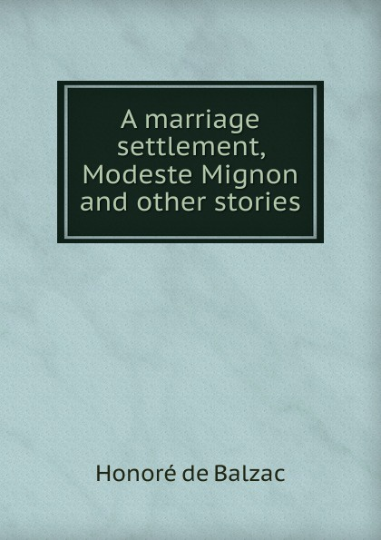 A marriage settlement, Modeste Mignon and other stories