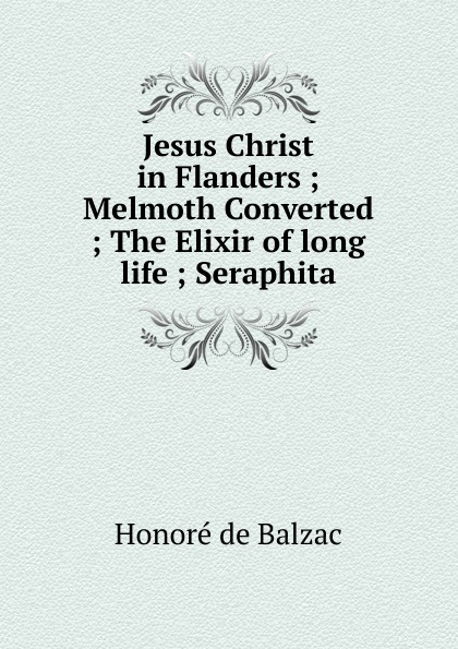 Honoré de Balzac Jesus Christ in Flanders ; Melmoth Converted ; The Elixir of long life ; Seraphita