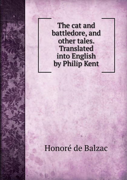 Honoré de Balzac The cat and battledore, and other tales. Translated into English by Philip Kent